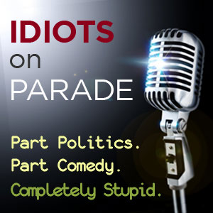 Click for the IDIOTS ON PARADE PODCAST